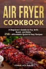 Air Fryer Cookbook: A Beginner's Guide to Fry, Grill, Roast, and Bake. 250+ Affordable Quick & Easy Recipes Cover Image