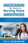 Understanding the Basics for Nursing Home Administrators: A Guide to Success in Every Department Cover Image