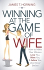 Winning at the Game of Wife: How to Make Your Woman Love You, Want You, & Adore You, Like Never Before Cover Image