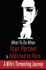 What To Do When Your Partner Is Addicted to Porn: A Wife's Tormenting Journey: Porn Addiction Causes Cover Image