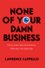 None of Your Damn Business: Privacy in the United States from the Gilded Age to the Digital Age Cover Image