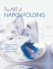 The Art of Napkin Folding: Includes 20 step-by-step napkin folds plus finishing touches for the perfect table setting Cover Image