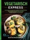 Vegetarisch Express: 180 schnelle Alltags-Blitz-Rezepte für Berufstätige. Höchstens 10 Zutaten und in maximal 30 Minuten fertig auf dem Tel Cover Image