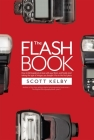 The Flash Book: How to Fall Hopelessly in Love with Your Flash, and Finally Start Taking the Type of Images You Bought It for in the F Cover Image