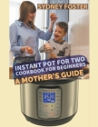 Instant Pot for Two Cookbook for Beginners: A Mother's Guide Cover Image