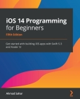 iOS 14 Programming for Beginners: Get started with building iOS apps with Swift 5.3 and Xcode 12 Cover Image