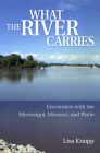 What the River Carries: Encounters with the Mississippi, Missouri, and Platte Cover Image
