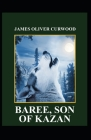 Baree Son of Kazan: James Oliver Curwood (Classics, Literature, Action and Adventure, Westerns) [Annotated] Cover Image