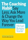 The Coaching Habit: Say Less, Ask More & Change the Way Your Lead Forever Cover Image