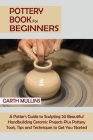 Pottery Book for Beginners: A Potter's Guide to Sculpting 20 Beautiful Handbuilding Ceramic Projects Plus Pottery Tools, Tips and Techniques to Ge Cover Image