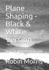 Plane Shaping - Black & White Version: How To Make A Surfboard Cover Image