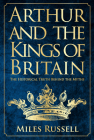 Arthur and the Kings of Britain: The Historical Truth Behind the Myths Cover Image