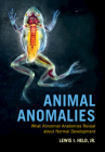 Animal Anomalies: What Abnormal Anatomies Reveal about Normal Development Cover Image