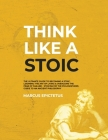 Think Like a Stoic: The Ultimate Guide to Becoming a Stoic, Learning the Art of Living & Overcome the Fear of Failure - Stoicism 101 the P Cover Image