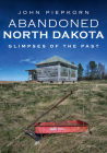 Abandoned North Dakota: Glimpses of the Past (America Through Time) Cover Image