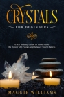 Crystals for Beginners: A Self Healing Guide to Understand the power of Crystals and Balance your Chakras Cover Image