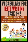 Vocabulary for Ielts Writing Task 1+ 2: Learn Band 8-9 Essential Words, Phrases Explained With Examples To Help You Maximise Your Writing Score! Cover Image