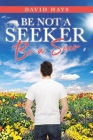 Be Not a Seeker: Be a Seer Cover Image