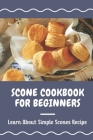 Scone Cookbook For Beginners: Learn About Simple Scones Recipe: How To Cook With Scone Recipes Cover Image