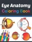 Eye Anatomy Coloring Book: Eye Anatomy Coloring Book for kids. Human Eye Anatomy Coloring Pages for Kids Toddlers Teens. Human Body Anatomy Color Cover Image