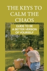 The Keys To Calm The Chaos: Guide To Be A Better Version Of Yourself: Freedom Meaning Cover Image
