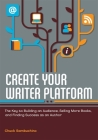 Create Your Writer Platform: The Key to Building an Audience, Selling More Books, and Finding Success as an Author Cover Image