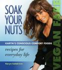 Soak Your Nuts: Vegan Fare/Raw Recipes: Karyn's Conscious Comfort Foods Cover Image