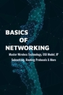 Basics Of Networking: Master Wireless Technology, OSI Model, IP Subnetting, Routing Protocols & More: Computer Networking Study Guide Cover Image