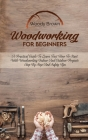 Woodworking For Beginners: A Practical Guide to Learn Fast How to Start with Woodworking Indoor and Outdoor Projects Step-By-Step and Safety Tips Cover Image
