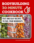 Bodybuilding 30-Minute Cookbook: Fast and Easy Recipes to Fuel Your Workouts Cover Image