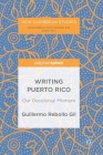 Writing Puerto Rico: Our Decolonial Moment (New Caribbean Studies) Cover Image