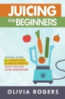 Juicing for Beginners: Learn How to Juice for Weight Loss & Health Benefits If You Have Never Juiced Before! Cover Image