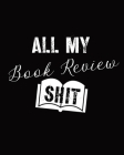 All My Book Review Shit: Book Review Notebook - Reading Log - Gifts for Book Lovers - Bookworm Cover Image