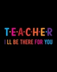 Teacher I Ll Be There For You: Teacher Appreciation Notebook Or Journal Cover Image