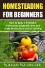 Homesteading For Beginners: How To Build A Profitable Homestead Backyard Farm and Make Money From Urban Farming Cover Image