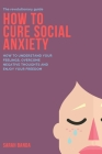 How to Cure Social Anxiety: How To Understand Your Feelings, Overcome Negative Thoughts and Enjoy Your Freedom Cover Image