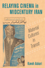 Relaying Cinema in Midcentury Iran: Material Cultures in Transit (Cinema Cultures in Contact #2) Cover Image