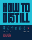 How to Distill: A Complete Guide from Still Design and Fermentation through Distilling and Aging Spirits Cover Image