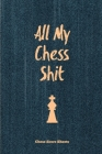 All My Chess Shit, Chess Score Sheets: Record & Log Moves, Games, Score, Player, Chess Club Member Journal, Gift, Notebook, Book, Game Scorebook Cover Image