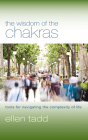 The Wisdom of the Chakras: Tools for Navigating the Complexity of Life Cover Image