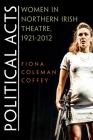 Political Acts: Women in Northern Irish Theatre, 1921-2012 (Irish Studies) Cover Image