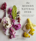 The Modern Natural Dyer: A Comprehensive Guide to Dyeing Silk, Wool, Linen, and Cotton at Home Cover Image