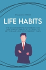 Life Habits: The 5 Understimated Habits That Can Transform Your Life For The Better And How to Implement Them Cover Image