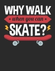 Why Walk When You Can Skate: Skateboard Notebook, Blank Paperback Composition Book for Skateboarder to write in, Skateboarding Gift, 150 pages, col Cover Image