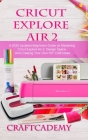 Cricut Explore Air 2: A 2020 Updated Beginners Guide on Mastering Cricut Explore Air 2, Design Space, And Creating Your Own DIY Craft Ideas Cover Image