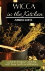 Wicca in The Kitchen: Cookbook with Easy Recipes and Spells for Magic Meals Cover Image