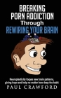 Breaking Porn Addiction Through Rewiring Your Brain: Neuroplasticity forges new brain patterns, giving hope and help no matter how deep the habit Cover Image