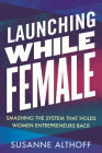 Launching While Female: Smashing the System That Holds Women Entrepreneurs Back Cover Image