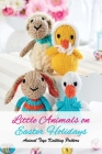 Little Animals on Easter Holidays: Animal Toys Knitting Pattern: The Best Easter Knitting Patterns Cover Image