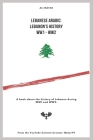 Lebanese Arabic: Lebanese History WW1 - WW2: A book about the history of Lebanon during WW1 and WW2. Cover Image